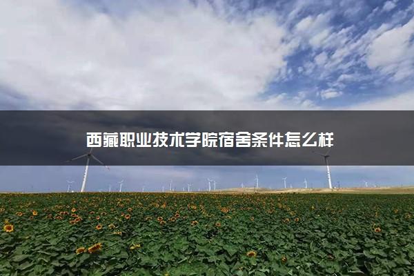 西藏职业技术学院宿舍条件怎么样