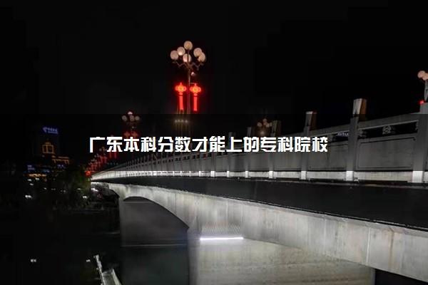 广东本科分数才能上的专科院校