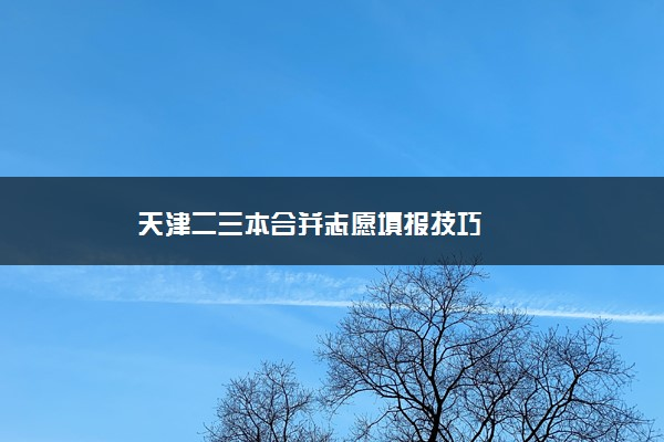天津二三本合并志愿填报技巧