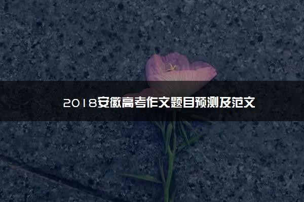 2018安徽高考作文题目预测及范文