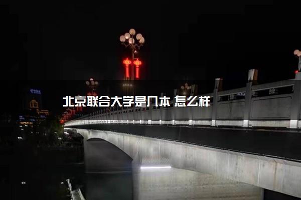 北京联合大学是几本 怎么样