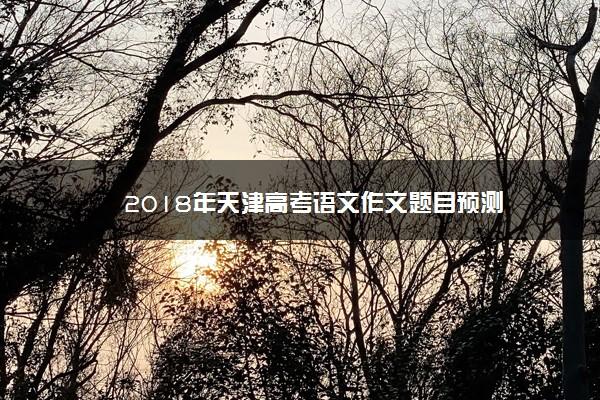 2018年天津高考语文作文题目预测