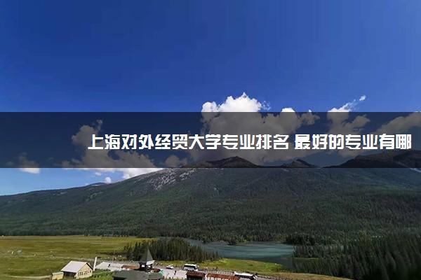 上海对外经贸大学专业排名 最好的专业有哪些
