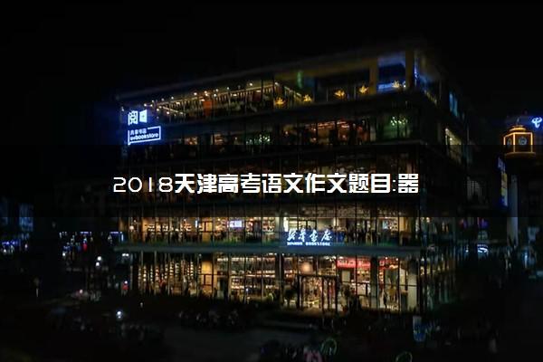 2018天津高考语文作文题目:器