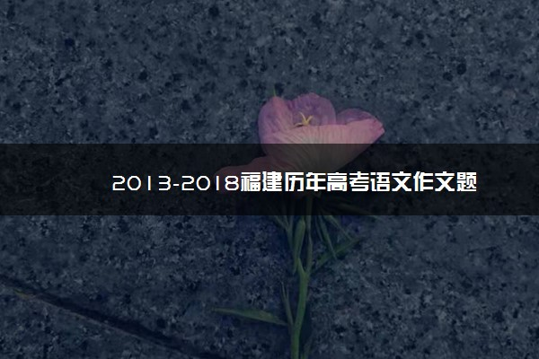 2013-2018福建历年高考语文作文题目汇总