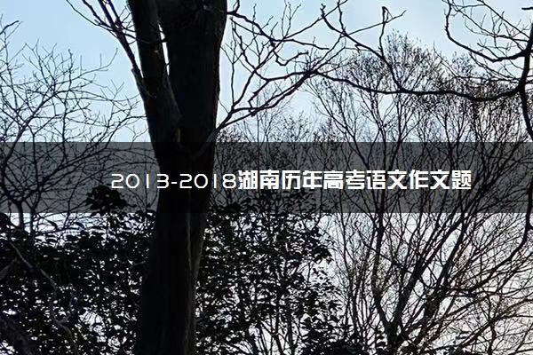 2013-2018湖南历年高考语文作文题目汇总