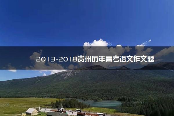 2013-2018贵州历年高考语文作文题目汇总