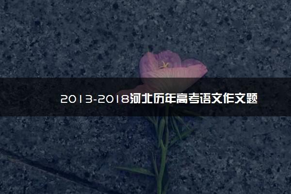 2013-2018河北历年高考语文作文题目汇总