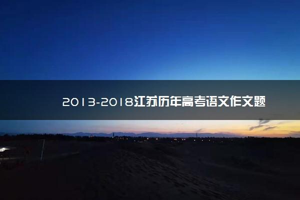 2013-2018江苏历年高考语文作文题目汇总