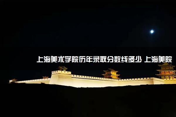 上海美术学院历年录取分数线多少 上海美院好考吗