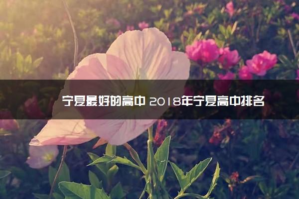 宁夏最好的高中 2018年宁夏高中排名