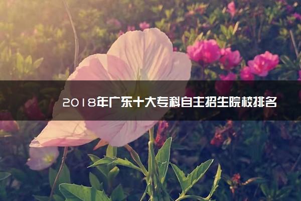 2018年广东十大专科自主招生院校排名 自主招生院校哪个好