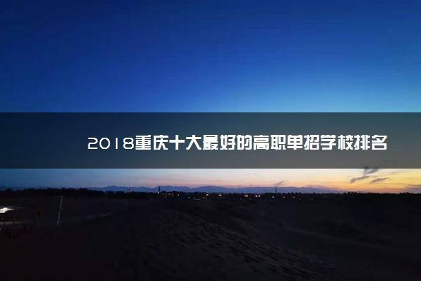 2018重庆十大最好的高职单招学校排名