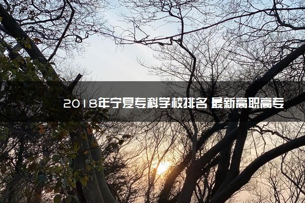 2018年宁夏专科学校排名 最新高职高专院校排行榜