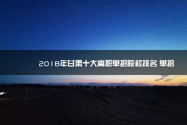 2018年甘肃十大高职单招院校排名 单招院校哪个好