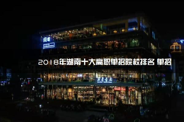 2018年湖南十大高职单招院校排名 单招院校哪个好