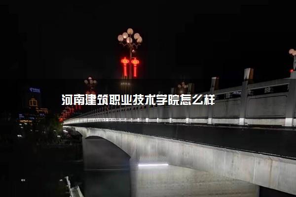 河南建筑职业技术学院怎么样