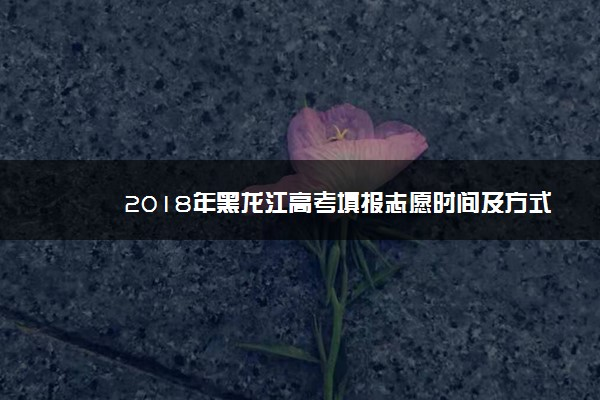 2018年黑龙江高考填报志愿时间及方式