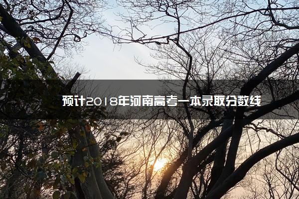 预计2018年河南高考一本录取分数线