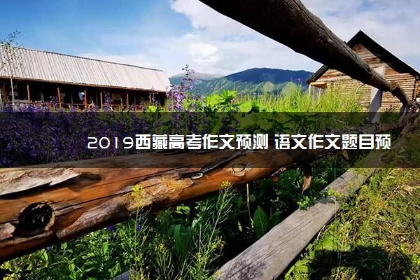 2019西藏高考作文预测 语文作文题目预测及范文