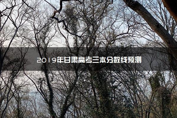 2019年甘肃高考三本分数线预测