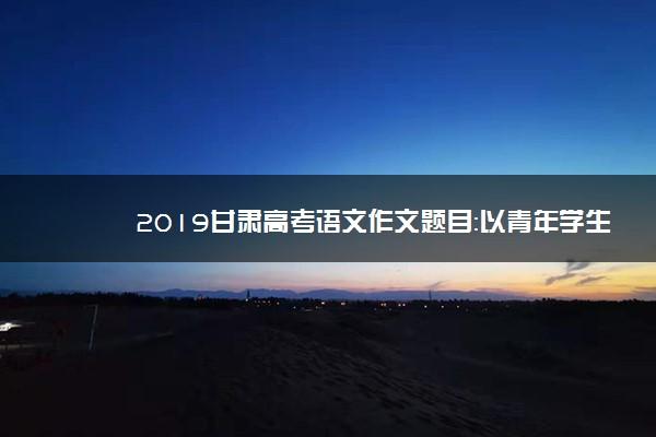 2019甘肃高考语文作文题目:以青年学生当事人的身份完成写作