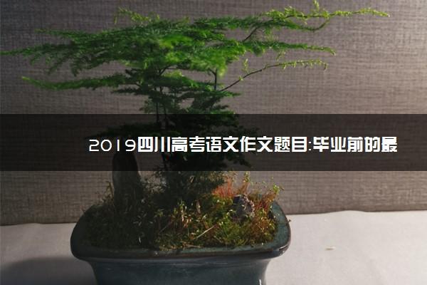 2019四川高考语文作文题目:毕业前的最后一节课