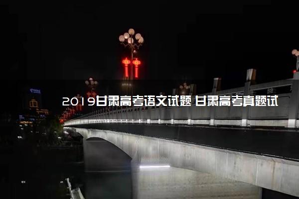 2019甘肃高考语文试题 甘肃高考真题试卷