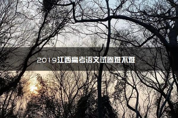 2019江西高考语文试卷难不难