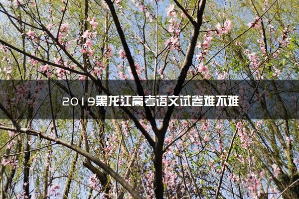 2019黑龙江高考语文试卷难不难