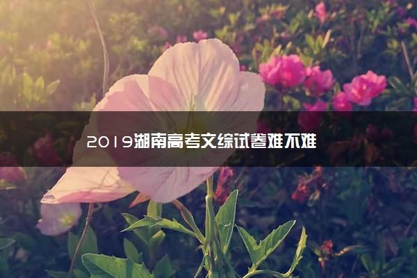 2019湖南高考文综试卷难不难