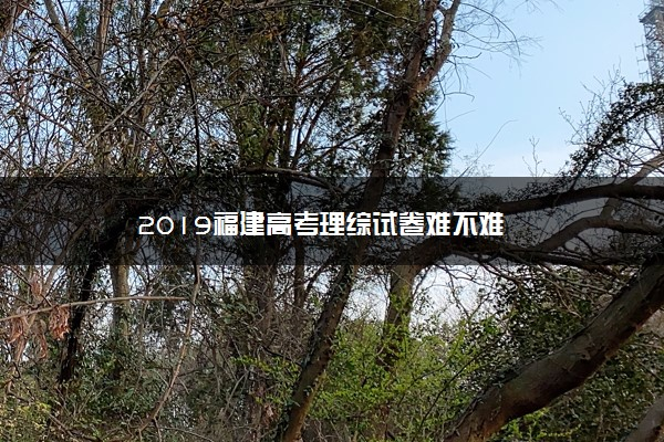 2019福建高考理综试卷难不难