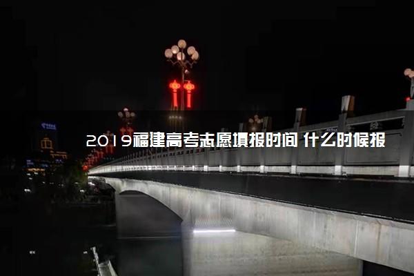 2019福建高考志愿填报时间 什么时候报志愿