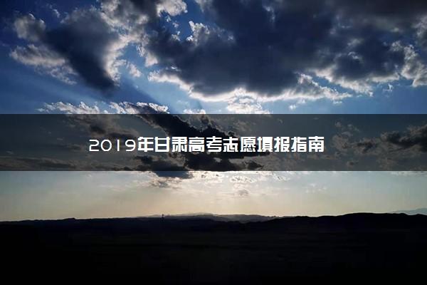 2019年甘肃高考志愿填报指南