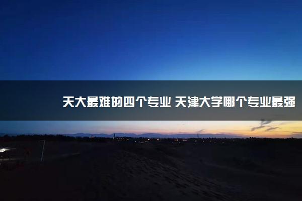 天大最难的四个专业 天津大学哪个专业最强