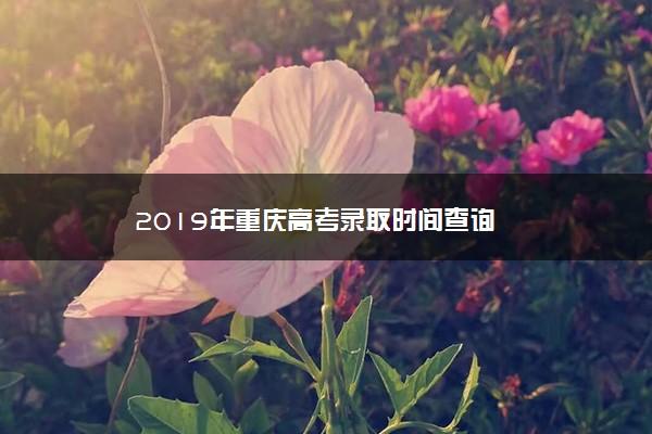 2019年重庆高考录取时间查询