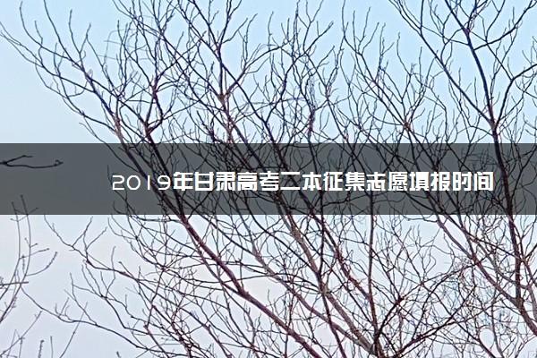 2019年甘肃高考二本征集志愿填报时间