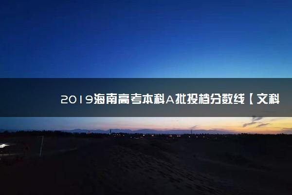 2019海南高考本科A批投档分数线【文科】