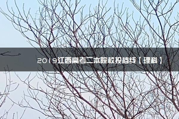 2019江西高考二本院校投档线【理科】