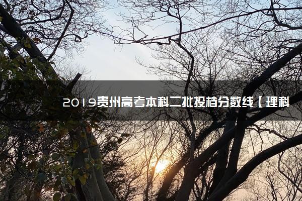 2019贵州高考本科二批投档分数线【理科】