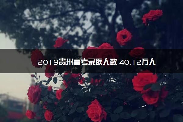 2019贵州高考录取人数:40.12万人