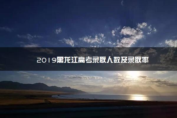 2019黑龙江高考录取人数及录取率