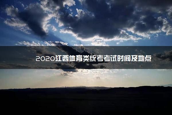 2020江西体育类统考考试时间及地点