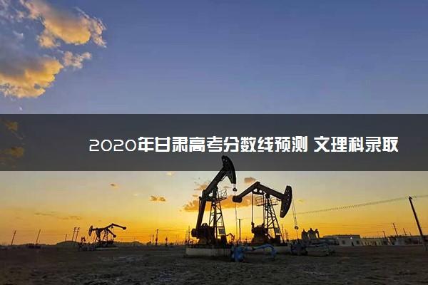 2020年甘肃高考分数线预测 文理科录取分数线预测