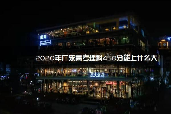 2020年广东高考理科450分能上什么大学 成绩450分能上的学校有哪些