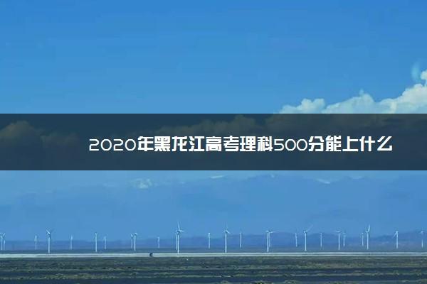 2020年黑龙江高考理科500分能上什么大学成绩500分能上的学校有哪些