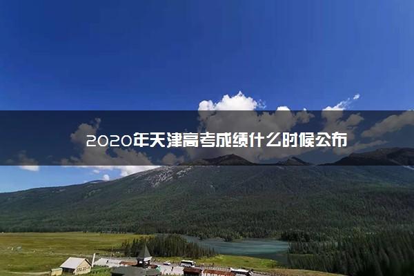 2020年天津高考成绩什么时候公布