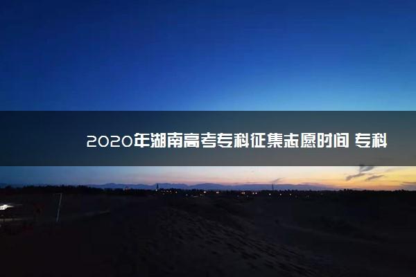 2020年湖南高考专科征集志愿时间 专科志愿什么时候征集