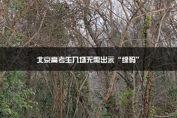 """北京高考生入场无需出示""""绿码"""""""
