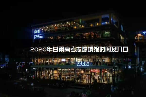 2020年甘肃高考志愿填报时间及入口